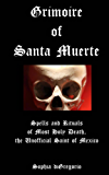 Grimoire of Santa Muerte: Spells and Rituals of Most Holy Death, the Unofficial Saint of Mexico