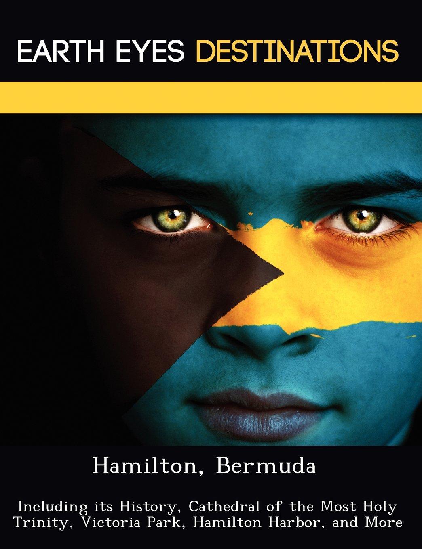 Hamilton, Bermuda: Including its History, Cathedral of the Most Holy Trinity, Victoria Park, Hamilton Harbor, and More