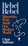 Rebel Rebel: How Mavericks Made Our Modern World