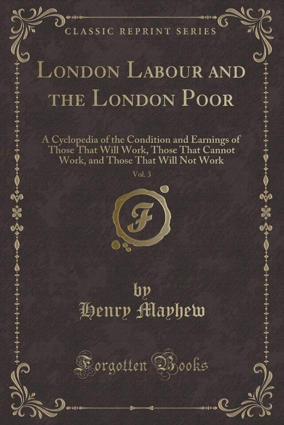 Download London Labour and the London Poor, Vol. 3: A Cyclopedia of the Condition and Earnings of Those That Will Work, Those That Cannot Work, and Those That Will Not Work (Classic Reprint) pdf epub