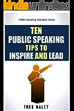 Ten Public Speaking Tips To Inspire and Lead (Public Speaking Signature Seriex Book 1)