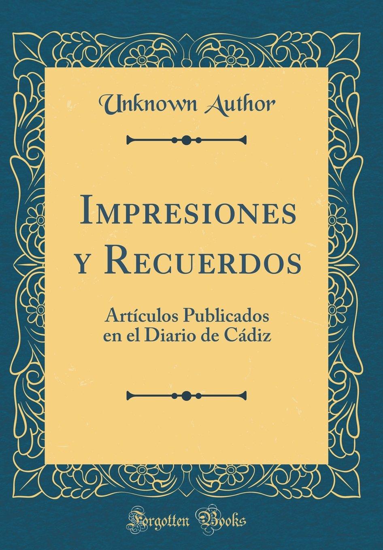 Impresiones y Recuerdos: Artículos Publicados en el Diario de Cádiz (Classic Reprint) (Spanish Edition) pdf