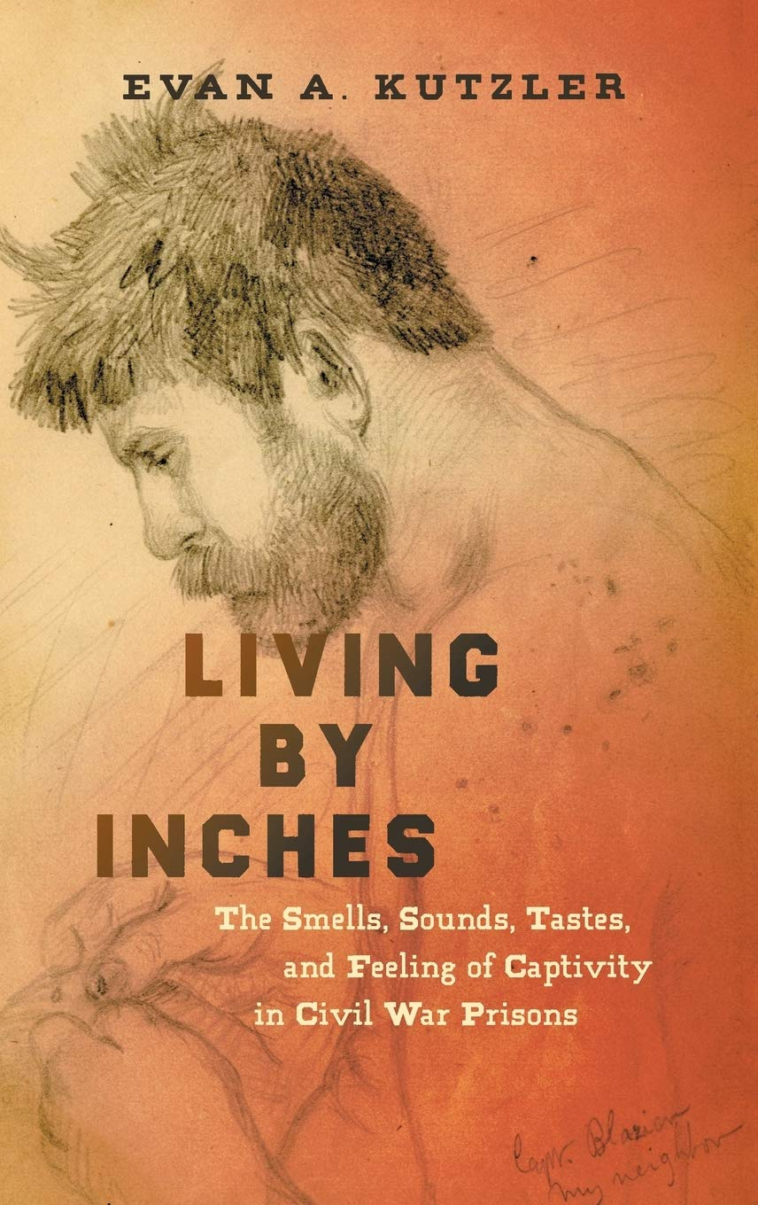 Living by means of Inches: The Smells, Sounds, Tastes, and Feeling of Captivity in Civil War Prisons (Civil War America)