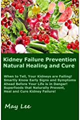 Kidney Failure Prevention Natural Healing and Cure: Know Early Signs and Symptoms of Failing Kidneys Ahead Before Your Life is in Danger! Superfoods Naturally Prevent and Cure Kidney Diseases! Kindle Edition