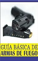 Guía Básica De Armas De Fuego: Lo Básico De Lo