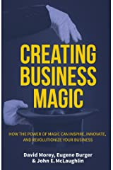 Creating Business Magic: How the Power of Magic Can Inspire, Innovate, and Revolutionize Your Business Kindle Edition