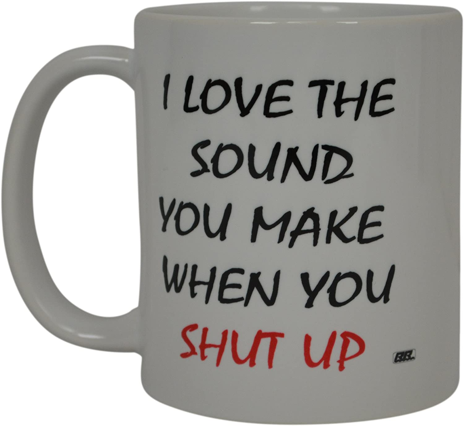 Best Funny Coffee Mug I Love The Sound You Make when You Shut Up Sarcastic Novelty Cup Joke Great Gag Gift Idea For Men Women Office Work Adult Humor Employee Boss Coworkers