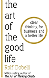 The Art of the Good Life: Clear Thinking for Business and a Better Life (English Edition)