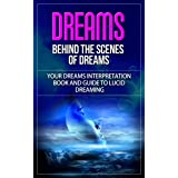 Dreams: Behind the Scenes of Dreams - Your Dreams Interpretation Book and Guide to Lucid Dreaming (dreams, dreams interpretat