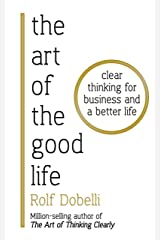 The Art of the Good Life: Clear Thinking for Business and a Better Life Kindle Edition