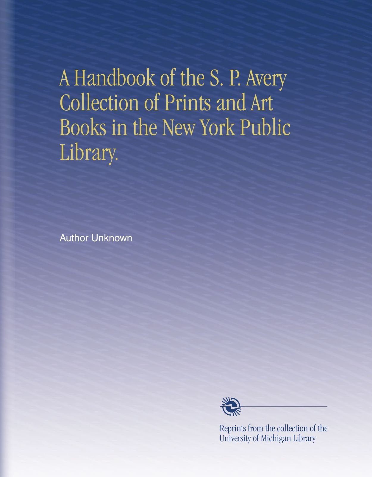 Read Online A Handbook of the S. P. Avery Collection of Prints and Art Books in the New York Public Library. pdf