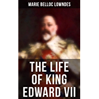 The Life of King Edward VII: Biography of His Royal Highness The Prince of Wales