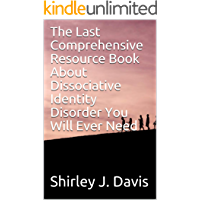 The Last Comprehensive Resource Book About Dissociative Identity Disorder You Will Ever Need