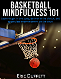 Basketball Mindfulness 101: Learn to get in the zone, deliver in the clutch, and appreciate every moment on the court. (English Edition)