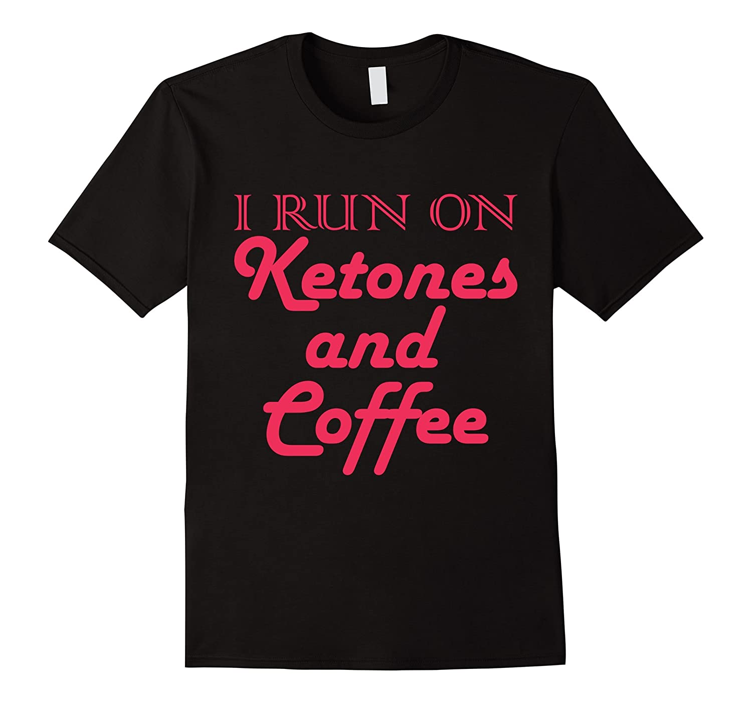 Keto T-Shirt -I run on Ketones and Coffee- Men or Women-FL