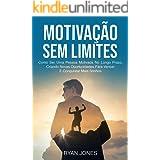 Motivação Sem Limites: Como Ser Uma Pessoa Motivada No Longo Prazo, Criando Novas Oportunidades Para Vencer E Conquistar Mais