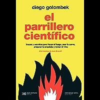 El parrillero científico: Trucos y secretos para hacer el fuego, asar la carne, preparar la ensalada y tomar el vino…