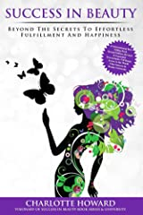 Success In Beauty: Beyond The Secrets To Effortless Fulfillment and Happiness Kindle Edition