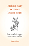 Making every science lesson count: Six principles to support great science teaching (Making every lesson count)