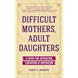 Difficult Mothers, Adult Daughters: A Guide For Separation, Liberation & Inspiration (Narcissistic Mother or Borderline Perso