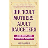 Difficult Mothers, Adult Daughters: A Guide For Separation, Liberation & Inspiration...