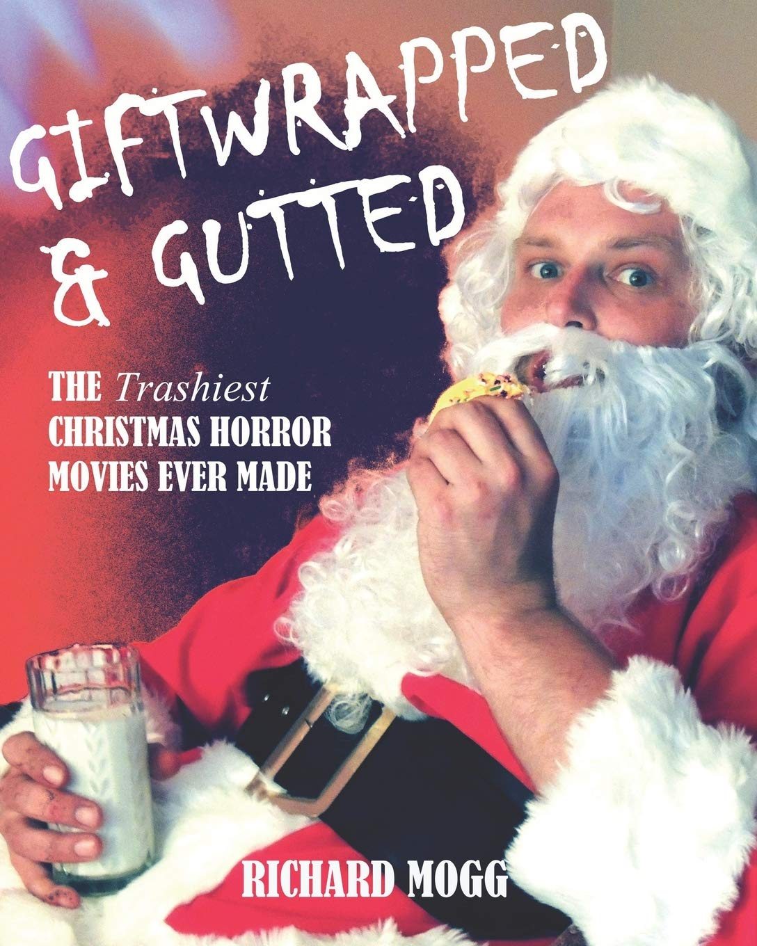 Amazon Com Giftwrapped Gutted The Trashiest Christmas Horror Movies Ever Made 9781999481711 Mogg Richard Ritter Tim Polonia Mark Haines Richard W Castiglione Dave Herman Phil Whitson Gary Torgl Mark Sholder Jack Stone