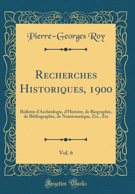 Download Recherches Historiques, 1900, Vol. 6: Bulletin d'Archéologie, d'Histoire, de Biographie, de Bibliographie, de Numismatique, Etc., Etc (Classic Reprint) (French Edition) pdf
