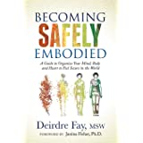 Becoming Safely Embodied: A Guide to Organize Your Mind, Body and Heart to Feel Secure in the World