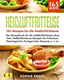 Heißluftfritteuse: 165 Rezepte für die Heißluftfritteuse: Das Rezeptbuch für die Heißluftfritteuse ohne Fett. Heißluftfritteuse Rezepte für Frühstück, Fleischgericht, Fischgerichte, Desserts u. v. m.
