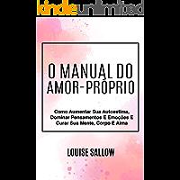 O Manual Do Amor-Próprio: Como Aumentar Sua Autoestima, Dominar Pensamentos E Emoções E Curar Sua Mente, Corpo E Alma