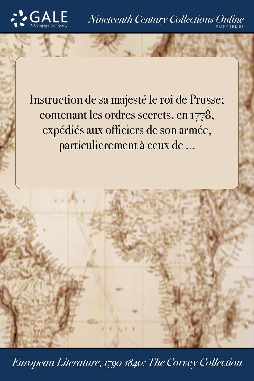 Download Instruction de sa majesté le roi de Prusse; contenant les ordres secrets, en 1778, expédiés aux officiers de son armée, particulierement à ceux de ... (French Edition) ebook