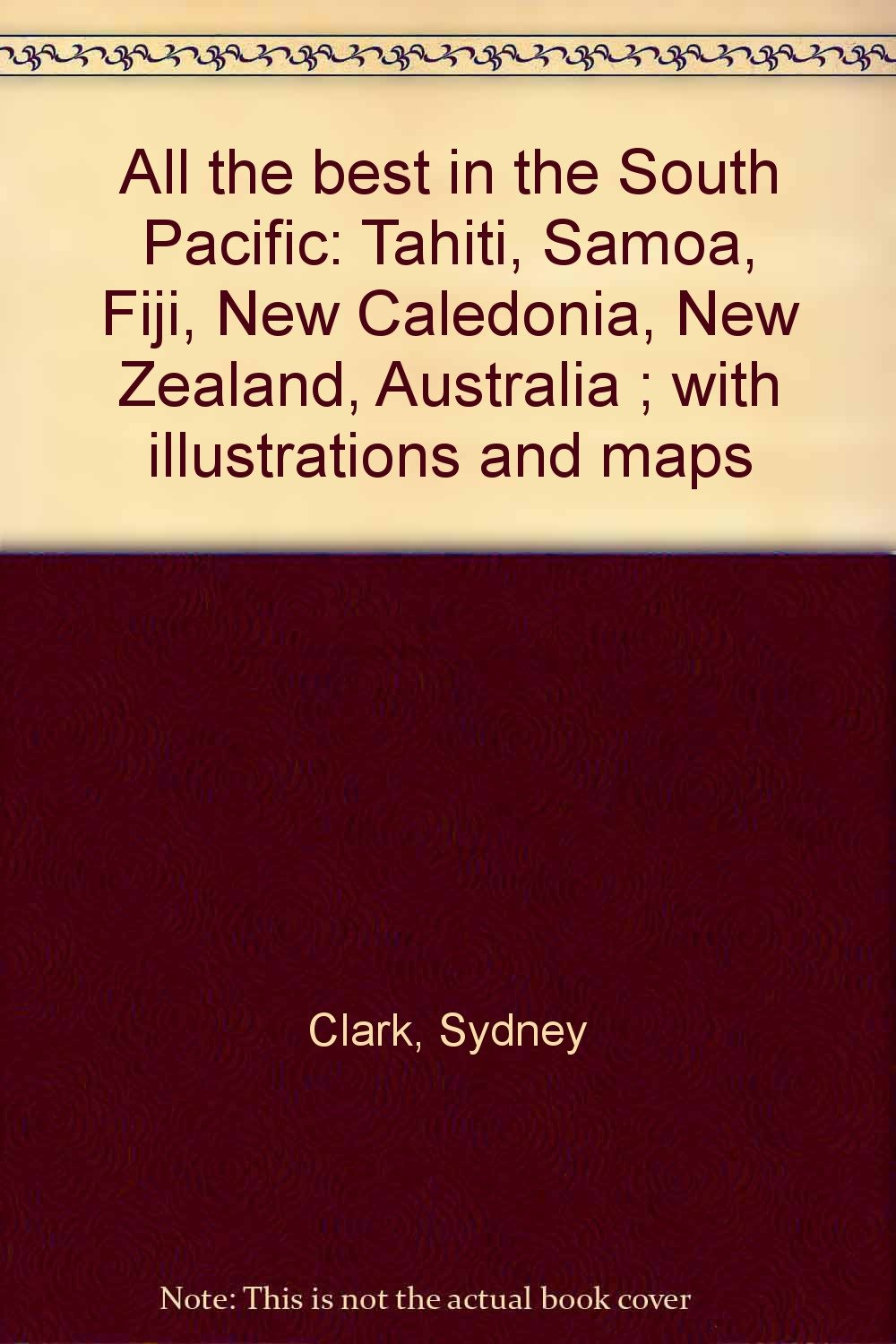 All the best in the South Pacific: Tahiti, Samoa, Fiji, New Caledonia, New Zealand, Australia ; with illustrations and maps