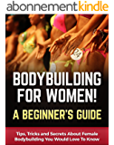 Bodybuilding for Women! A Beginner's Guide: Tips, Tricks and Secrets About Female Bodybuilding You Would Love To Know (Bodybuilding Anatomy Book 1) (English Edition)