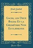 Gauss, Les Deux Bolyai Et La Géométrie Non Euclidienne (Classic Reprint)