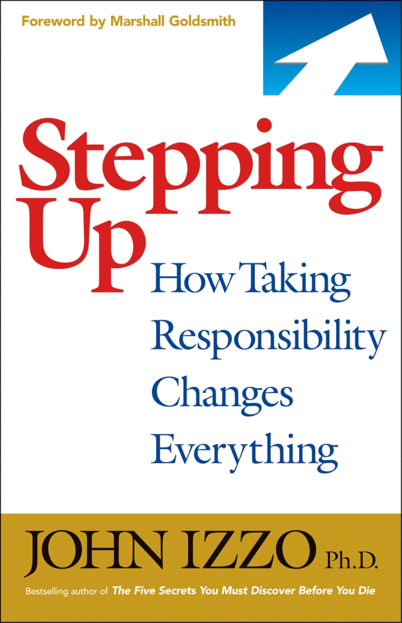 Stepping Up: How Taking Responsibility Changes Everything: John Izzo Ph.D.:  9781609940577: Amazon.com: Books
