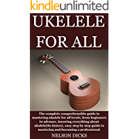 UKELELE FOR ALL: The complete comprehensible guide to mastering ukulele for all levels, from beginners to advance… book cover