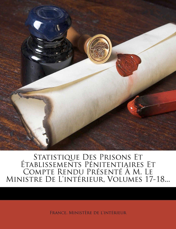 Statistique Des Prisons Et Établissements Pénitentiaires Et Compte Rendu Présenté À M. Le Ministre De L'intérieur, Volumes 17-18... (French Edition) ebook