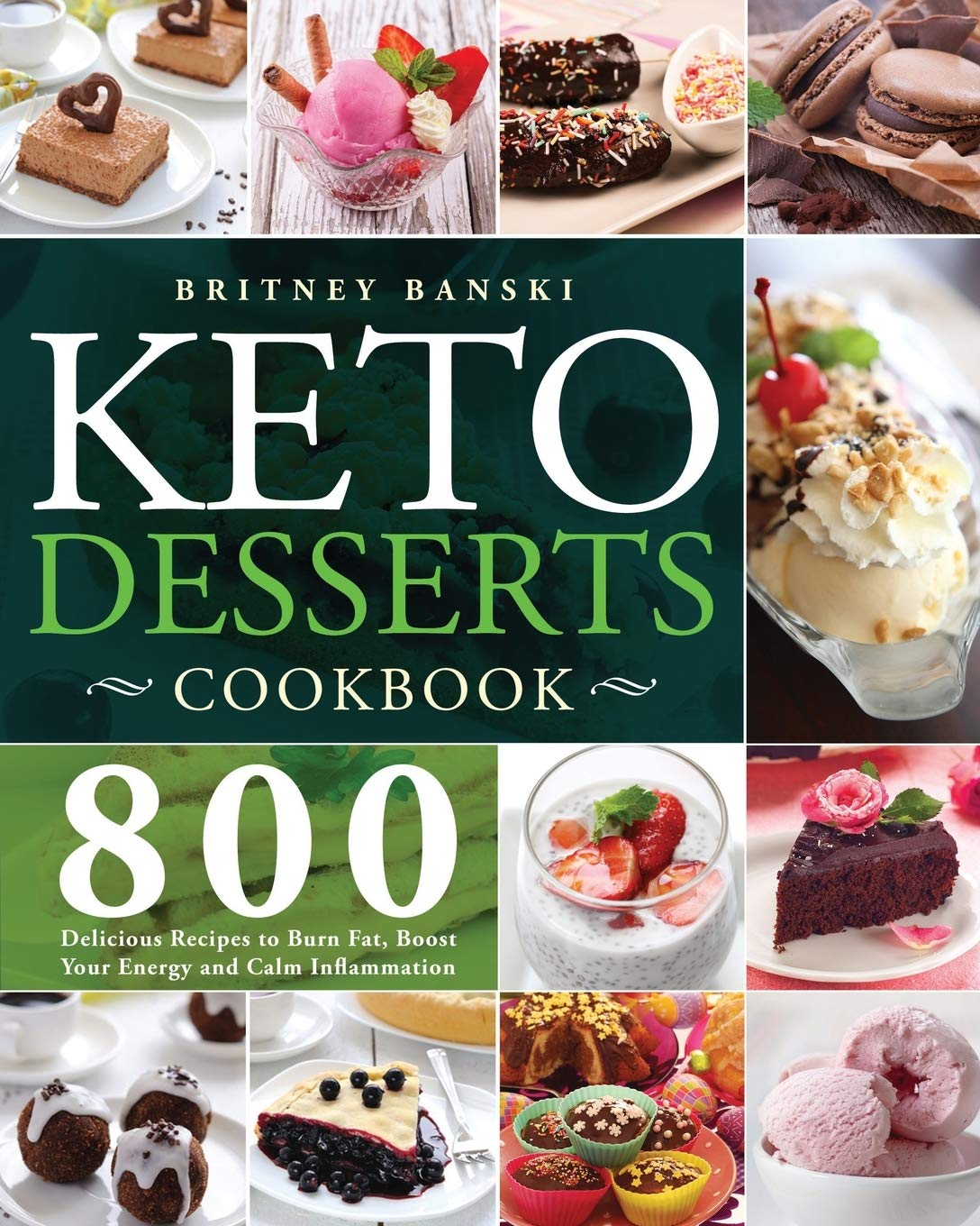 Keto Desserts Cookbook: 800 Delicious Recipes to Burn Fat, Boost Your Energy and Calm Inflammation 1