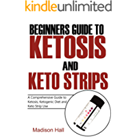 Beginners Guide to Ketosis and Keto Strips: A Comprehensive Guide to Ketosis, Ketogenic Diet, and Keto Strip Use