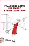 Mia madre e altre catastrofi (Einaudi. Stile libero big)