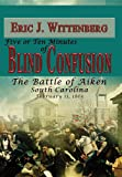 Five or Ten Minutes of Blind Confusion: The Battle of Aiken, South Carolina, February 11,1865