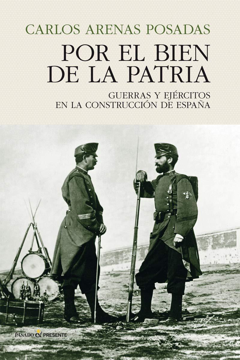Por el bien de la patria: GUERRAS Y EJÉRCITOS EN LA CONSTRUCCIÓN DE ESPAÑA HISTORIA: Amazon.es: Carlos Arenas, Carlos Arenas: Libros