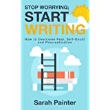 Stop Worrying; Start Writing: How to Overcome Fear, Self-Doubt and Procrastination (Worried Writer Book 1)