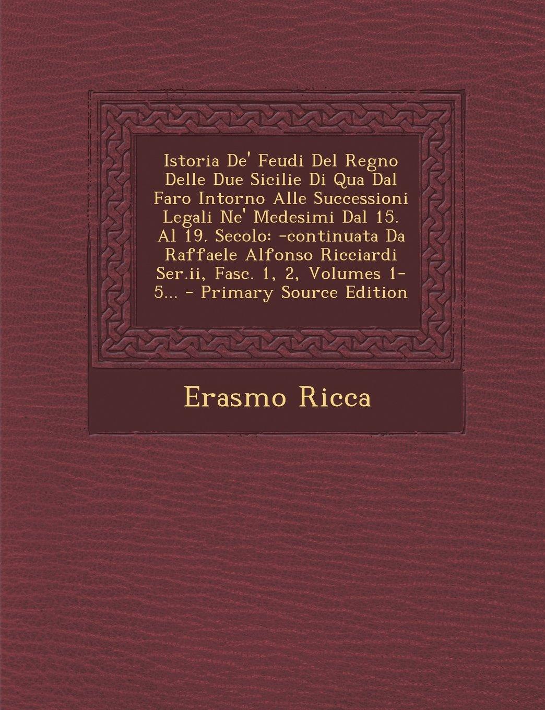 Download Istoria De' Feudi Del Regno Delle Due Sicilie Di Qua Dal Faro Intorno Alle Successioni Legali Ne' Medesimi Dal 15. Al 19. Secolo: -continuata Da ... Fasc. 1, 2, Volumes 1-5... (Italian Edition) pdf