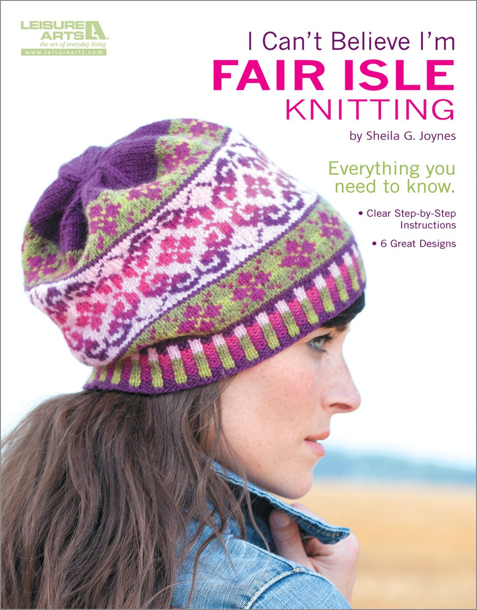 I Can't Believe I'm Fair Isle Knitting (Leisure Arts #5553) Paperback – January 1, 2012 Sheila G. Joynes Inc. 1609002334 LA-5553