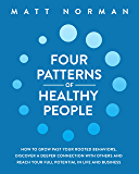 Four Patterns of Healthy People: How to Grow Past Your Rooted Behaviors, Discover a Deeper Connection with Others, and…