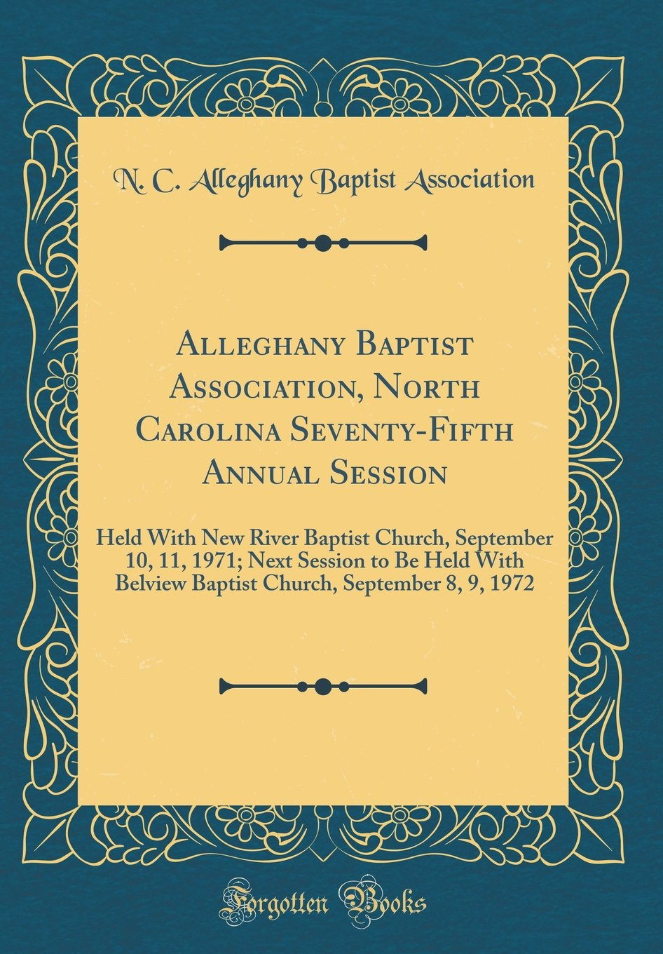 Alleghany Baptist Association, North Carolina Seventy-Fifth Annual Session: Held with New River Baptist Church, September 10, 11, 1971; Next Session ... September 8, 9, 1972 (Classic Reprint) pdf