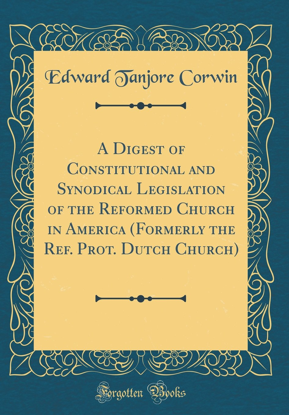 Read Online A Digest of Constitutional and Synodical Legislation of the Reformed Church in America (Formerly the Ref. Prot. Dutch Church) (Classic Reprint) ebook