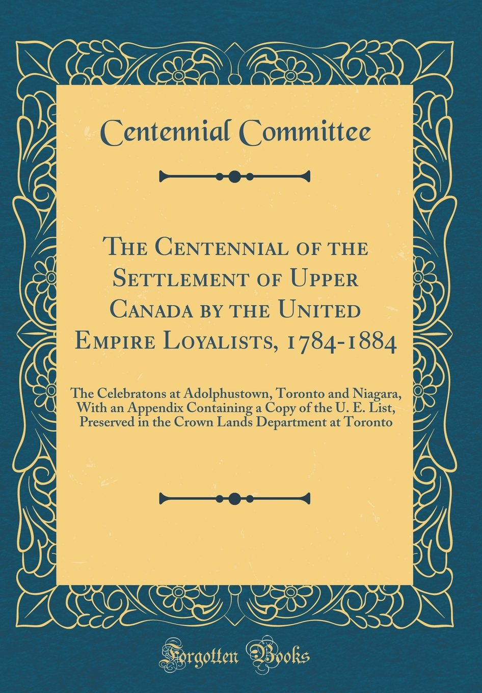 Read Online The Centennial of the Settlement of Upper Canada by the United Empire Loyalists, 1784-1884: The Celebratons at Adolphustown, Toronto and Niagara, with ... in the Crown Lands Department at Toronto PDF