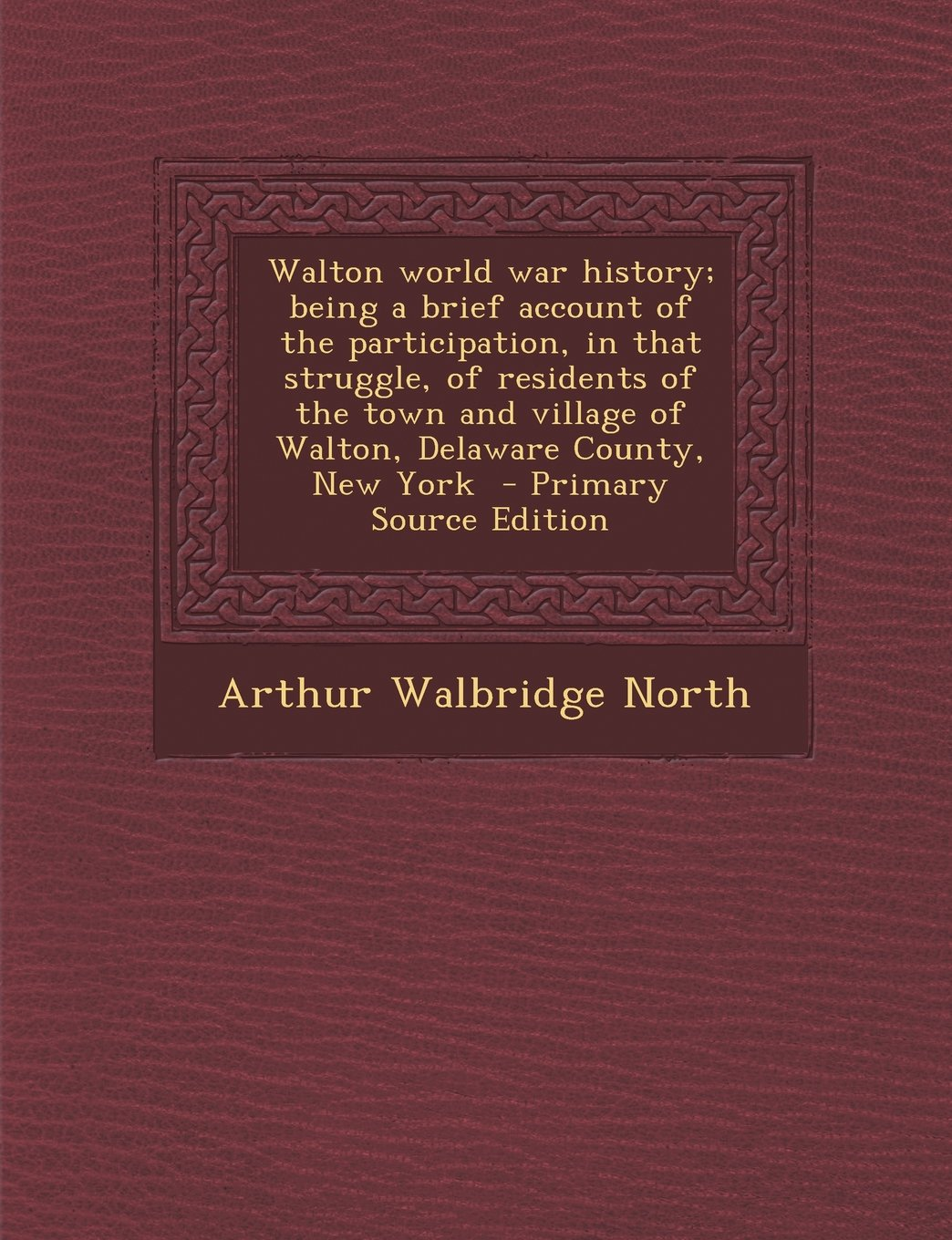 Download Walton world war history; being a brief account of the participation, in that struggle, of residents of the town and village of Walton, Delaware County, New York PDF